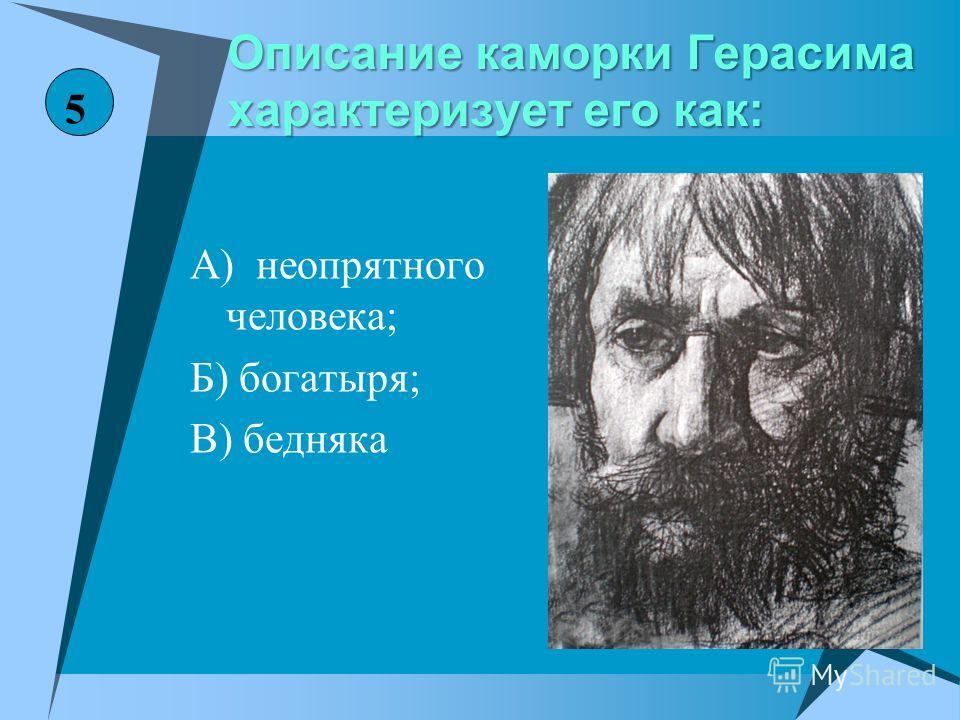 Описание каморки Герасима характеризует его как: А) неопрятного человека; Б) богатыря; В) бедняка 5
