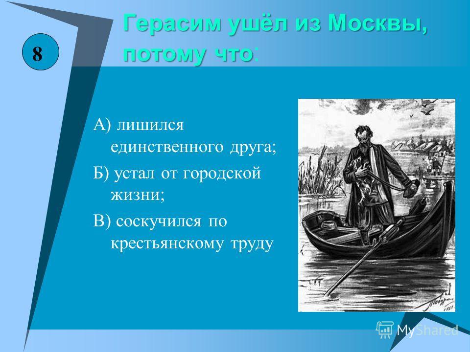 Герасим ушёл из Москвы, потому что Герасим ушёл из Москвы, потому что : А) лишился единственного друга; Б) устал от городской жизни; В) соскучился по крестьянскому труду 8