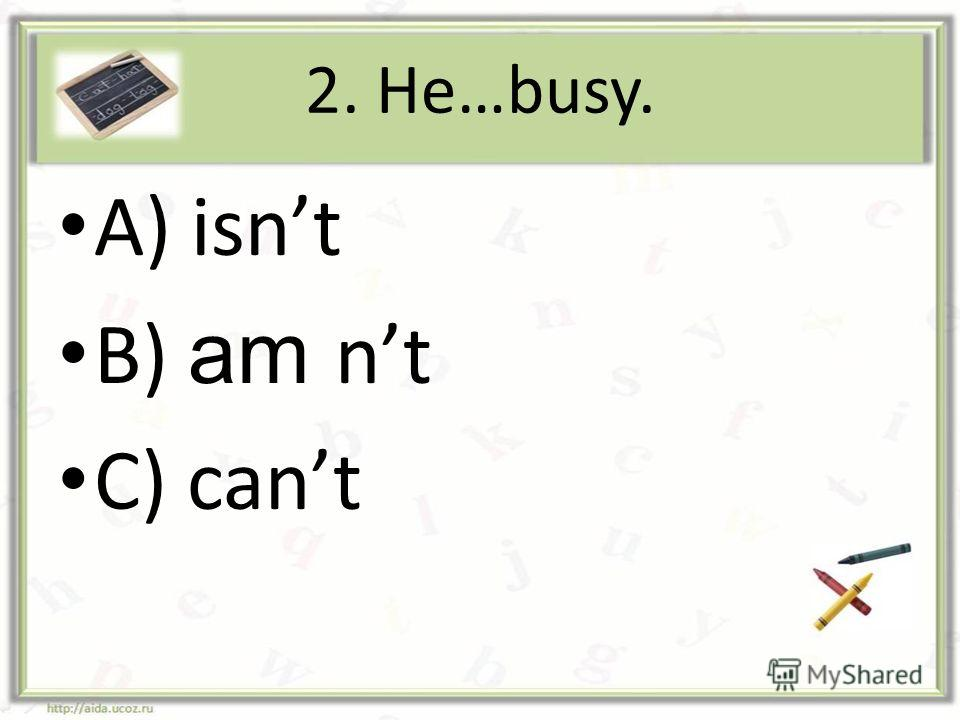 2. He…busy. A) isnt B) am nt C) cant