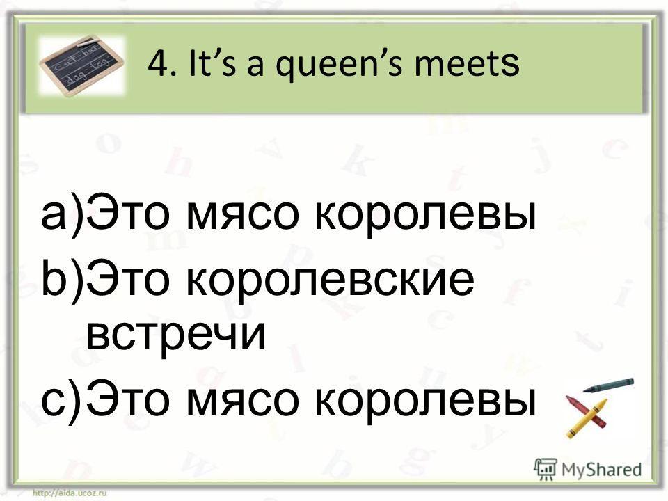 4. Its a queens meet s a)Это мясо королевы b)Это королевские встречи c)Это мясо королевы