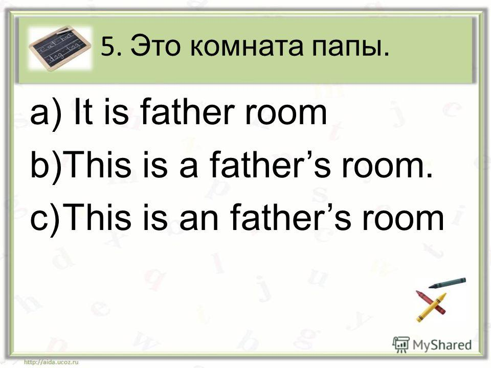 5. Это комната папы. a) It is father room b)This is a fathers room. c)This is an fathers room