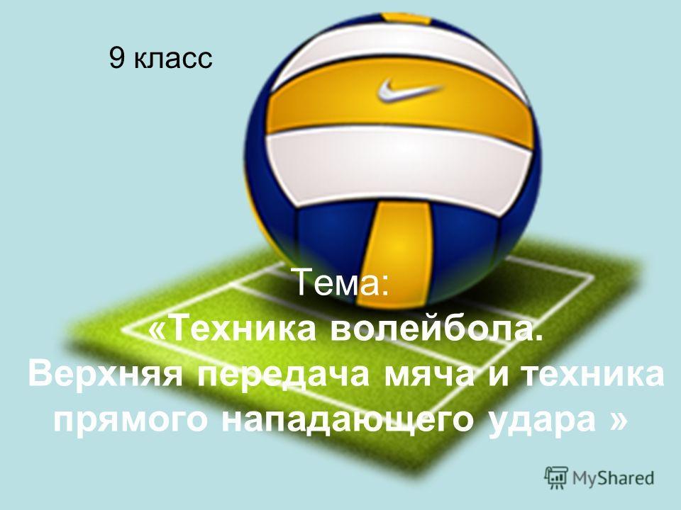 Тема: «Техника волейбола. Верхняя передача мяча и техника прямого нападающего удара » 9 класс