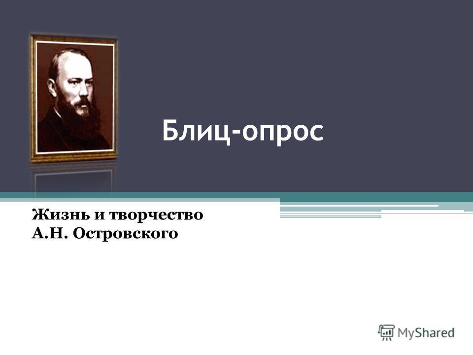 Блиц-опрос Жизнь и творчество А.Н. Островского