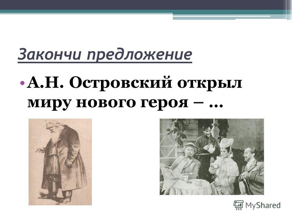 Закончи предложение А.Н. Островский открыл миру нового героя – …