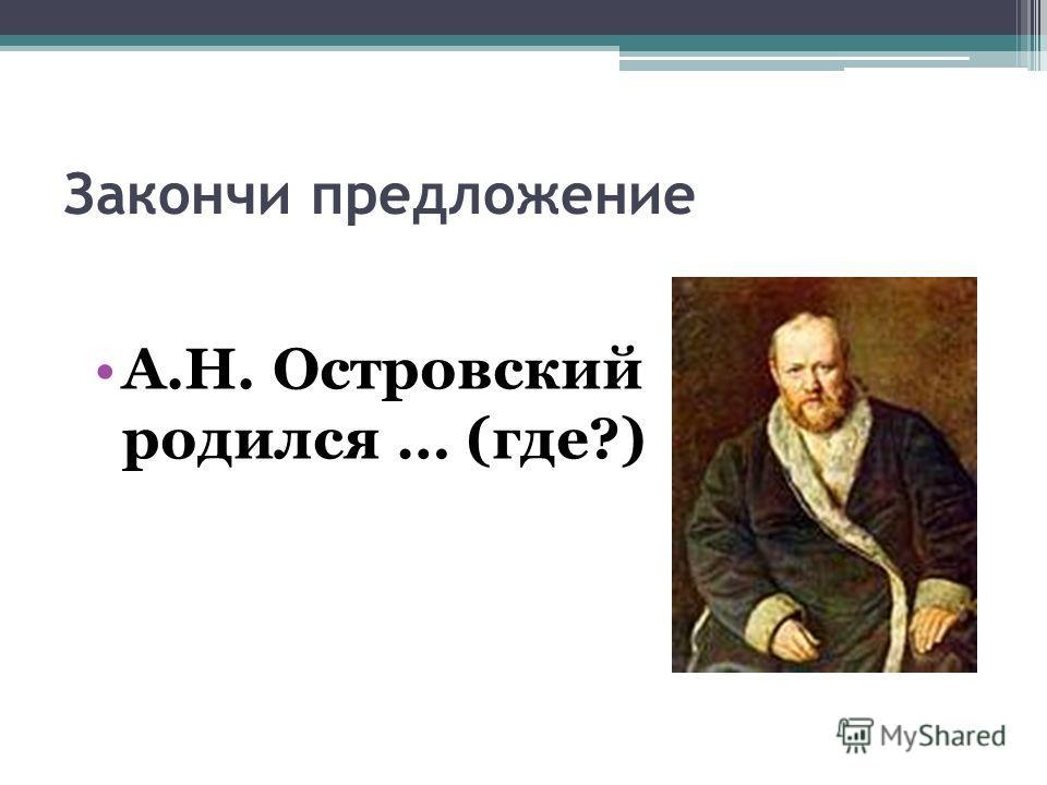 Закончи предложение А.Н. Островский родился … (где?)