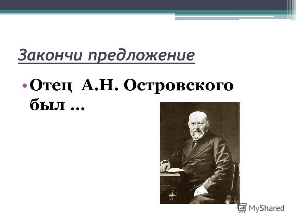 Закончи предложение Отец А.Н. Островского был …