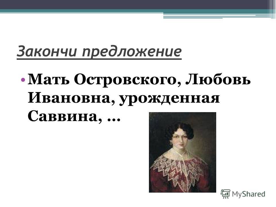 Закончи предложение Мать Островского, Любовь Ивановна, урожденная Саввина, …