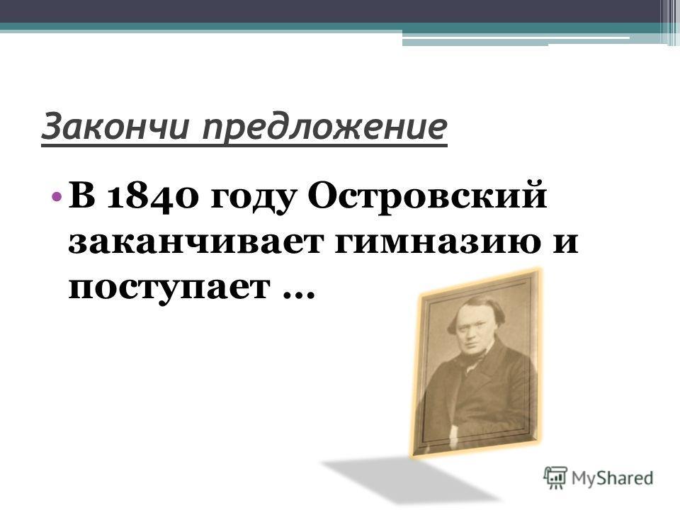 Закончи предложение В 1840 году Островский заканчивает гимназию и поступает …