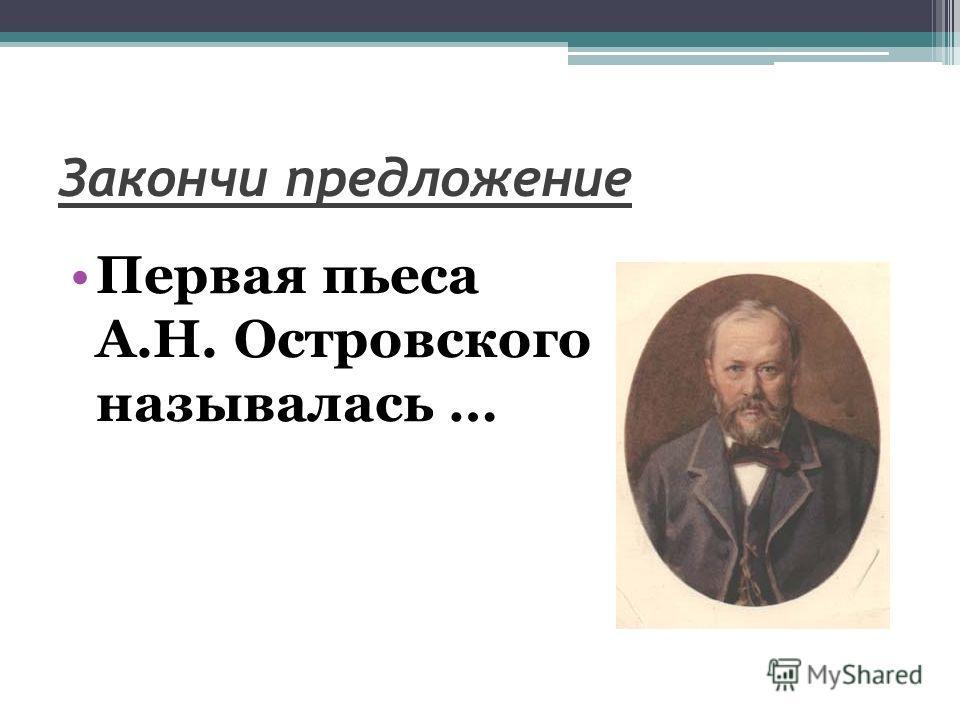 Закончи предложение Первая пьеса А.Н. Островского называлась …