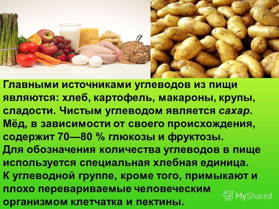 Главными источниками углеводов из пищи являются: хлеб, картофель, макароны, крупы, сладости. Чистым углеводом является сахар. Мёд, в зависимости от своего происхождения, содержит 7080 % глюкозы и фруктозы. Для обозначения количества углеводов в пище