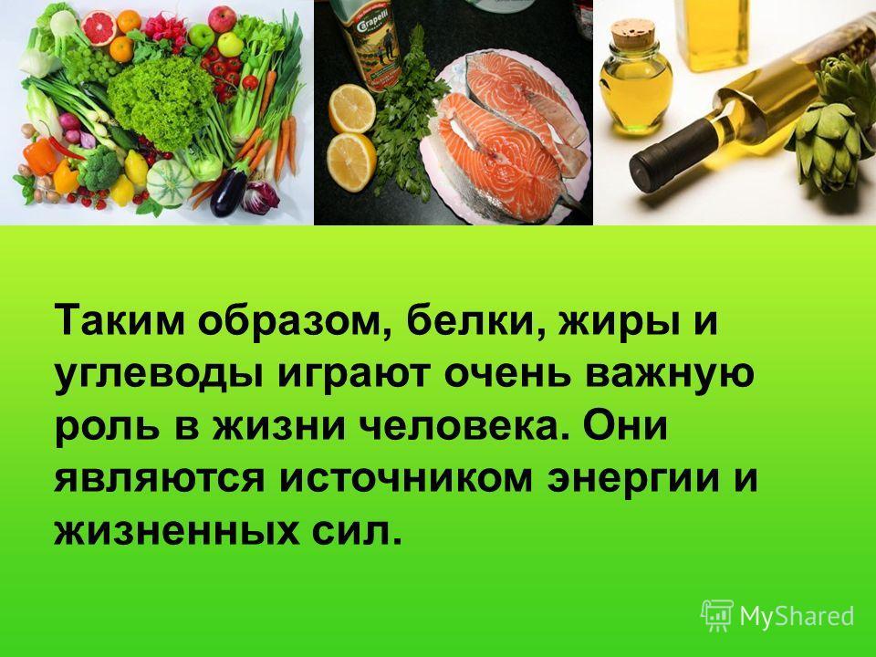Таким образом, белки, жиры и углеводы играют очень важную роль в жизни человека. Они являются источником энергии и жизненных сил.
