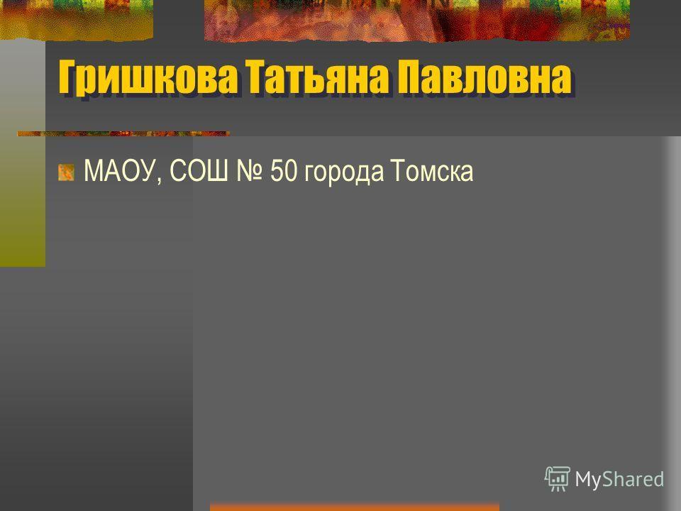 Гришкова Татьяна Павловна МAОУ, СОШ 50 города Томска