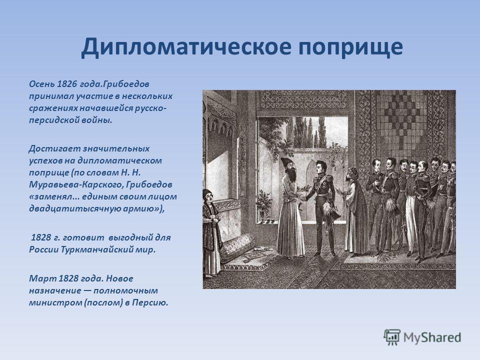 Дипломатическое поприще Осень 1826 года.Грибоедов принимал участие в нескольких сражениях начавшейся русско- персидской войны. Достигает значительных успехов на дипломатическом поприще (по словам Н. Н. Муравьева-Карского, Грибоедов «заменял... единым