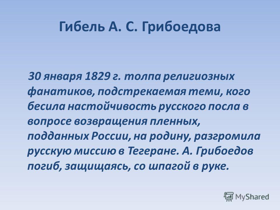 Гибель А. С. Грибоедова 30 января 1829 г. толпа религиозных фанатиков, подстрекаемая теми, кого бесила настойчивость русского посла в вопросе возвращения пленных, подданных России, на родину, разгромила русскую миссию в Тегеране. А. Грибоедов погиб,