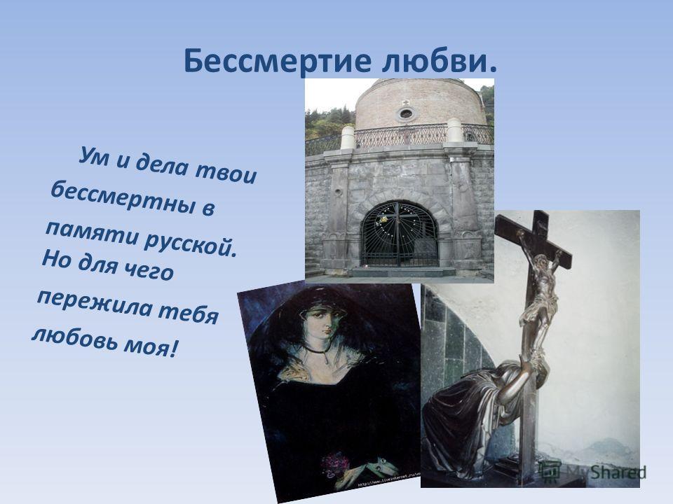 Бессмертие любви. Ум и дела твои бессмертны в памяти русской. Но для чего пережила тебя любовь моя!