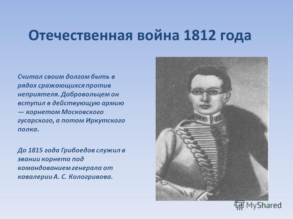 Отечественная война 1812 года Считал своим долгом быть в рядах сражающихся против неприятеля. Добровольцем он вступил в действующую армию корнетом Московского гусарского, а потом Иркутского полка. До 1815 года Грибоедов служил в звании корнета под ко