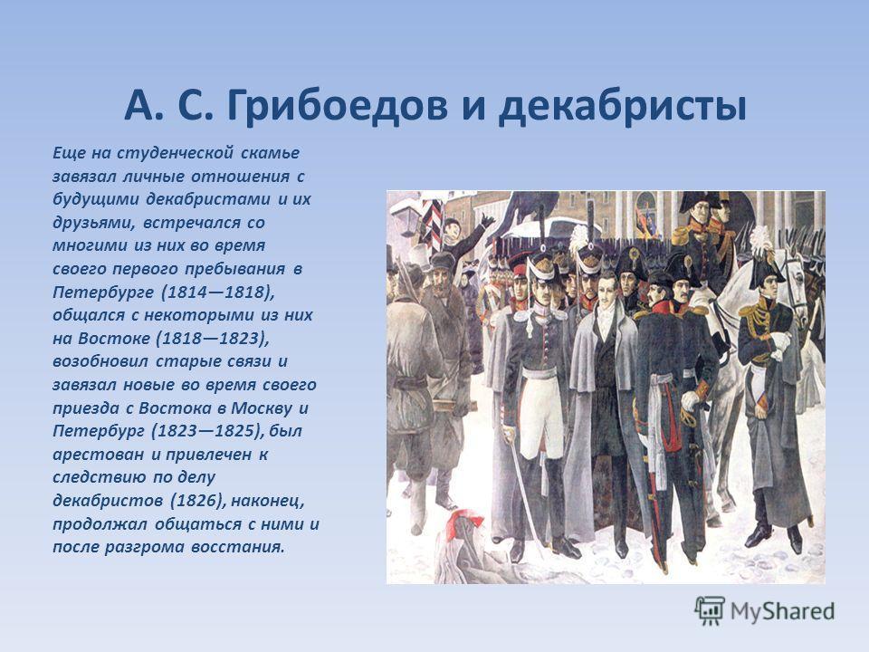 А. С. Грибоедов и декабристы Еще на студенческой скамье завязал личные отношения с будущими декабристами и их друзьями, встречался со многими из них во время своего первого пребывания в Петербурге (18141818), общался с некоторыми из них на Востоке (1