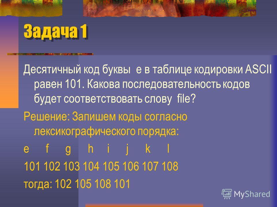 Задача 1 Десятичный код буквы е в таблице кодировки ASCII равен 101. Какова последовательность кодов будет соответствовать слову file? Решение: Запишем коды согласно лексикографического порядка: e f g h i j k l 101 102 103 104 105 106 107 108 тогда: