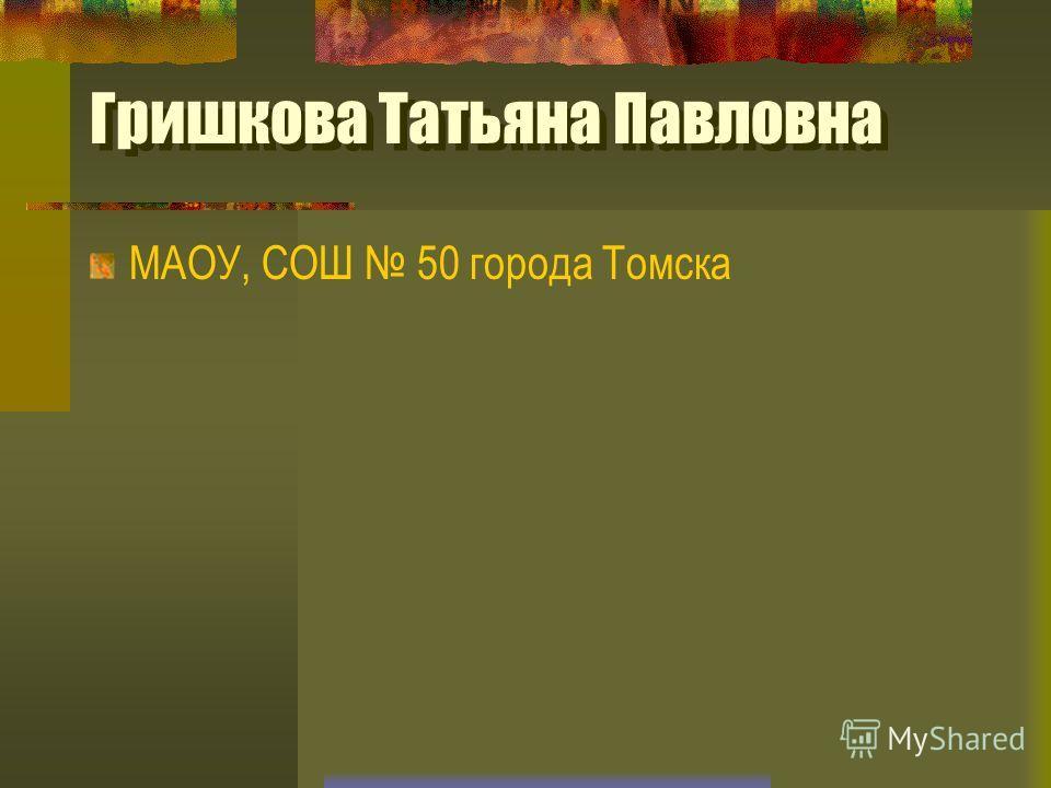 Гришкова Татьяна Павловна МАОУ, СОШ 50 города Томска