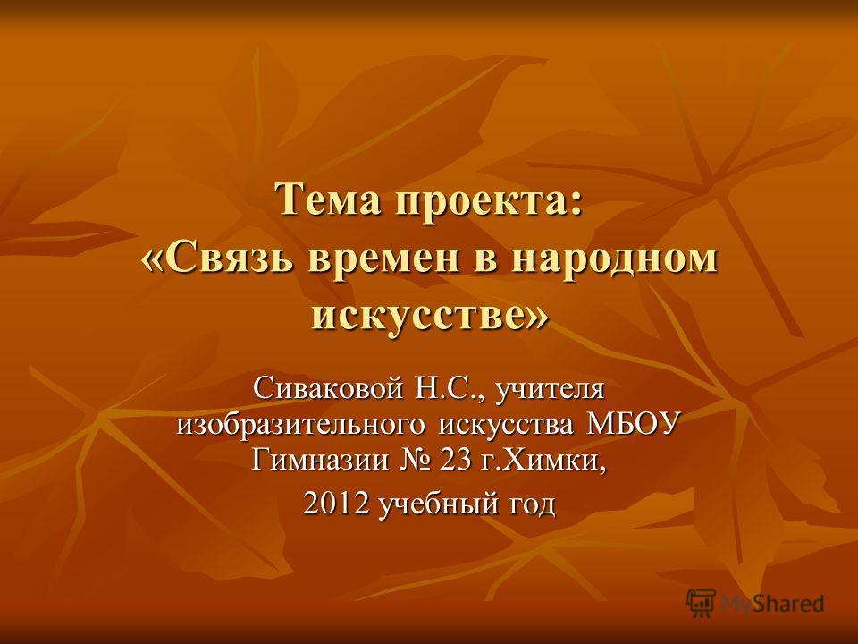 Тема проекта: «Связь времен в народном искусстве» Сиваковой Н.С., учителя изобразительного искусства МБОУ Гимназии 23 г.Химки, 2012 учебный год