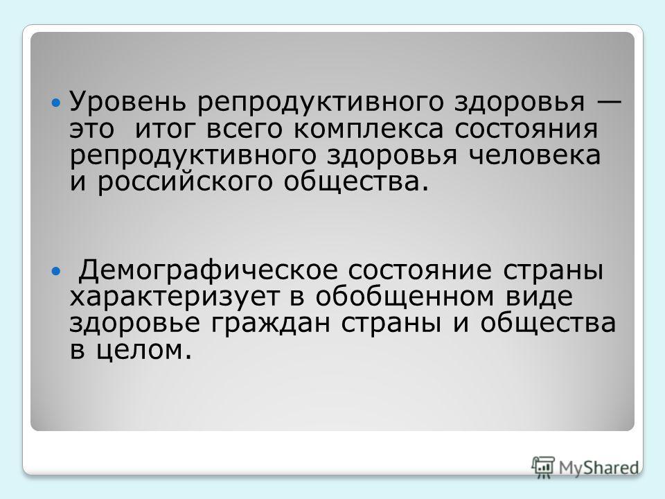 Уровень репродуктивного здоровья это итог всего комплекса состояния репродуктивного здоровья человека и российского общества. Демографическое состояние страны характеризует в обобщенном виде здоровье граждан страны и общества в целом.