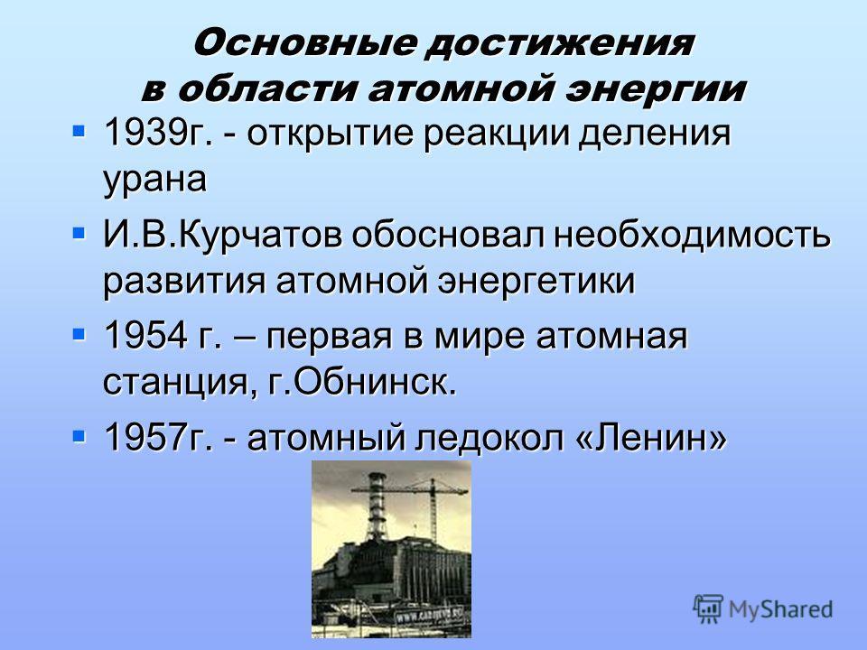 Основные достижения в области атомной энергии 1939г. - открытие реакции деления урана 1939г. - открытие реакции деления урана И.В.Курчатов обосновал необходимость развития атомной энергетики И.В.Курчатов обосновал необходимость развития атомной энерг