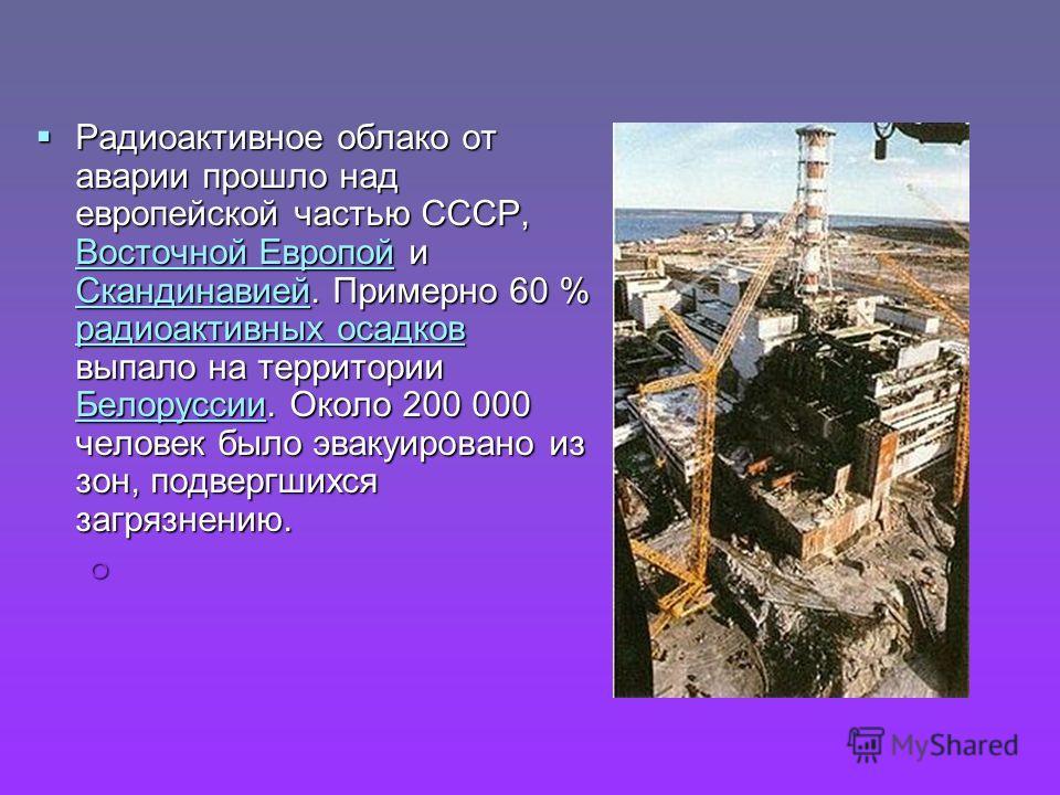 Радиоактивное облако от аварии прошло над европейской частью СССР, Восточной Европой и Скандинавией. Примерно 60 % радиоактивных осадков выпало на территории Белоруссии. Около 200 000 человек было эвакуировано из зон, подвергшихся загрязнению. Радиоа