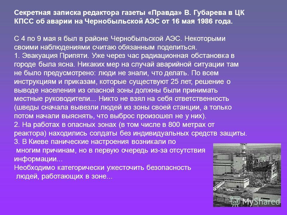 Секретная записка редактора газеты «Правда» В. Губарева в ЦК КПСС об аварии на Чернобыльской АЭС от 16 мая 1986 года. С 4 по 9 мая я был в районе Чернобыльской АЭС. Некоторыми своими наблюдениями считаю обязанным поделиться. 1. Эвакуация Припяти. Уже