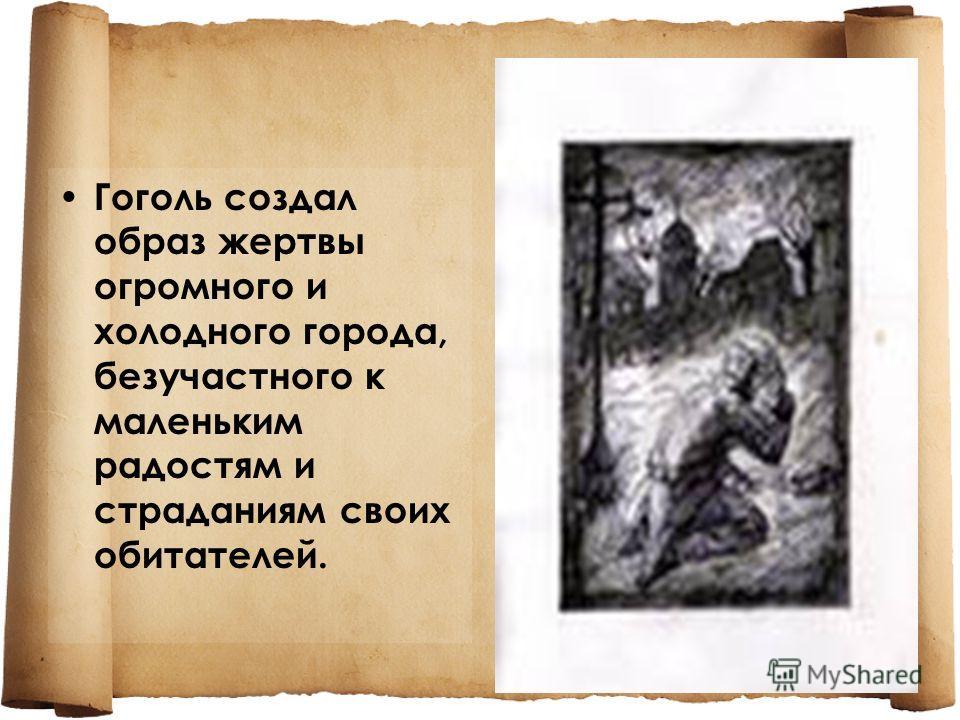 Гоголь создал образ жертвы огромного и холодного города, безучастного к маленьким радостям и страданиям своих обитателей.