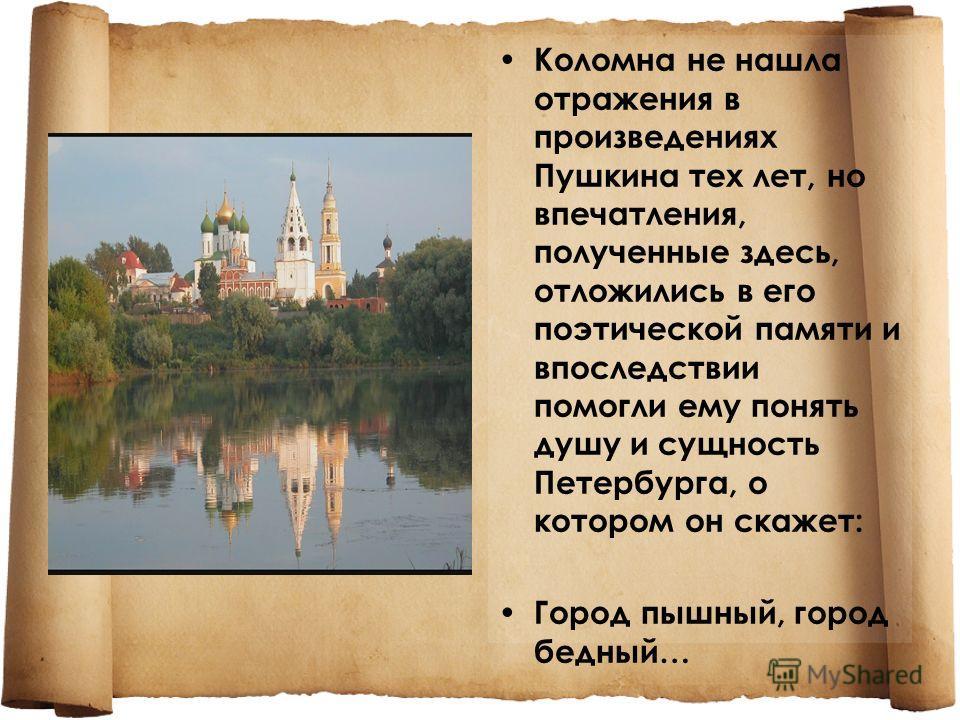 Коломна не нашла отражения в произведениях Пушкина тех лет, но впечатления, полученные здесь, отложились в его поэтической памяти и впоследствии помогли ему понять душу и сущность Петербурга, о котором он скажет: Город пышный, город бедный…