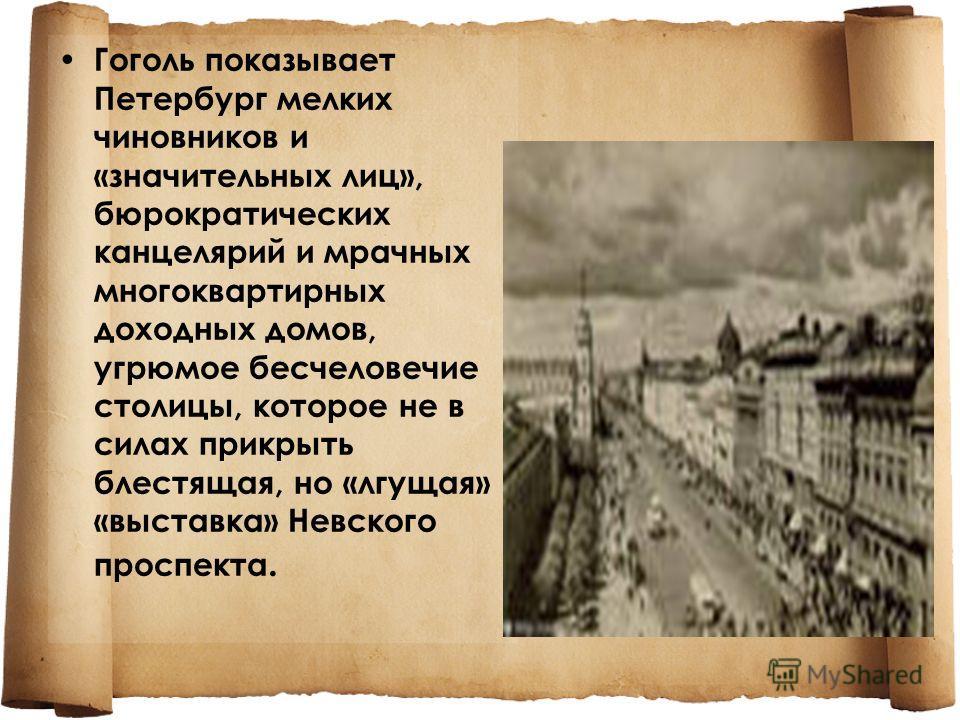 Гоголь показывает Петербург мелких чиновников и «значительных лиц», бюрократических канцелярий и мрачных многоквартирных доходных домов, угрюмое бесчеловечие столицы, которое не в силах прикрыть блестящая, но «лгущая» «выставка» Невского проспекта.