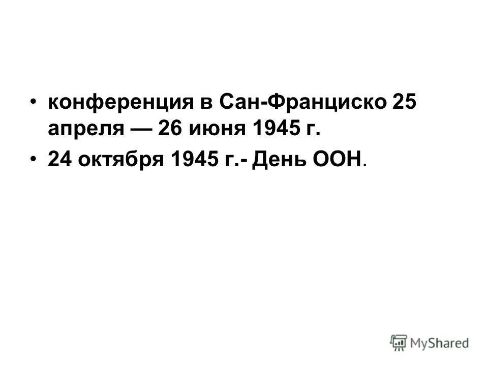 конференция в Сан-Франциско 25 апреля 26 июня 1945 г. 24 октября 1945 г.- День ООН.