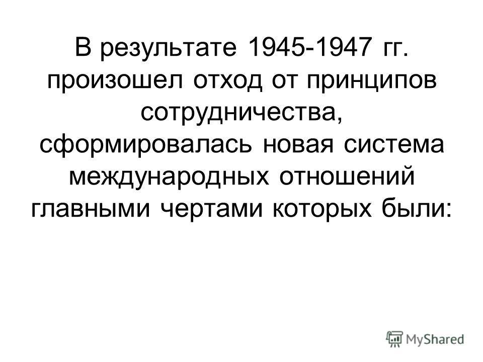 В результате 1945-1947 гг. произошел отход от принципов сотрудничества, сформировалась новая система международных отношений главными чертами которых были: