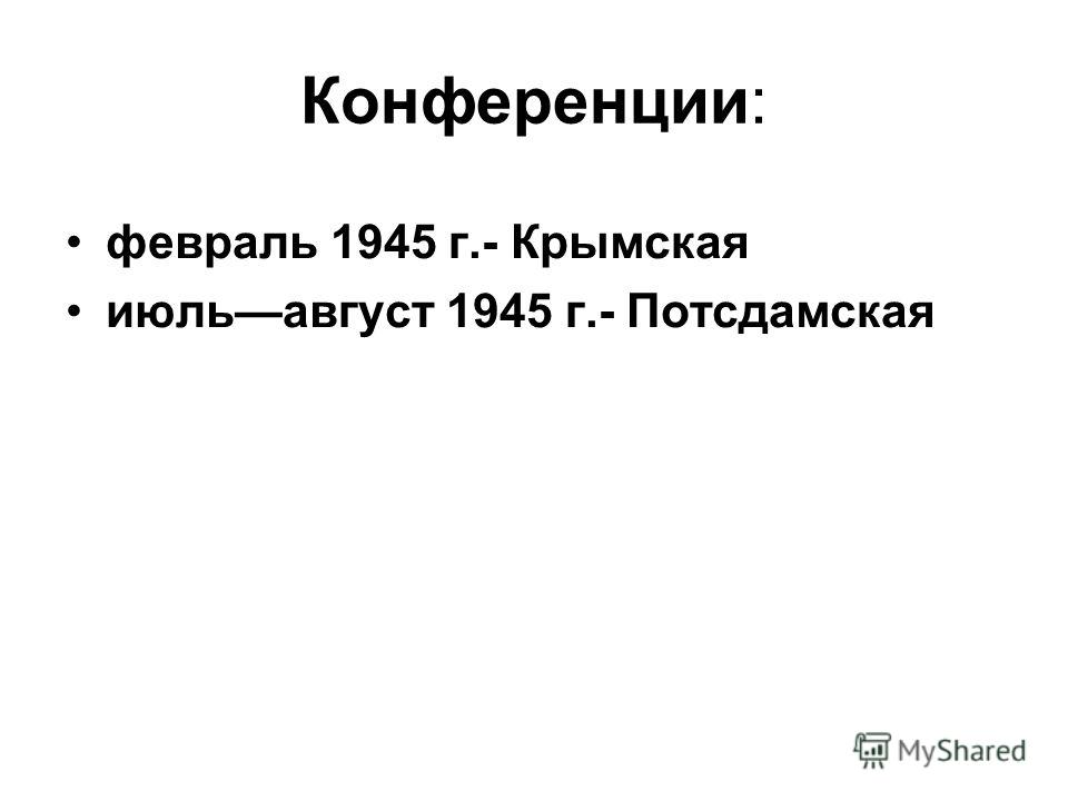Конференции: февраль 1945 г.- Крымская июльавгуст 1945 г.- Потсдамская