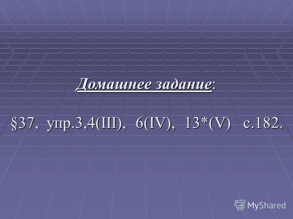 Домашнее задание: §37, упр.3,4(III), 6(IV), 13*(V) c.182.