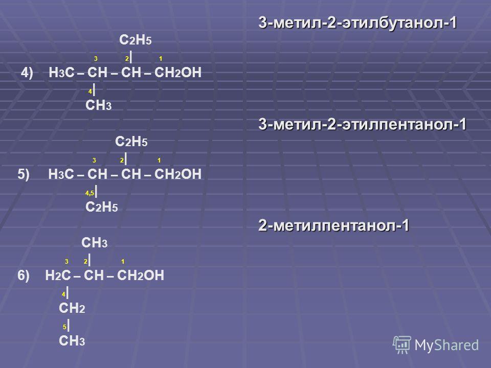 3-метил-2-этилбутанол-1 3-метил-2-этилбутанол-1 С 2 Н 5 3 2 | 1 4) Н 3 С – СН – СН – СН 2 ОН 4 | СН 3 3-метил-2-этилпентанол-1 3-метил-2-этилпентанол-1 С 2 Н 5 3 2 | 1 5) Н 3 С – СН – СН – СН 2 ОН 4,5 | С 2 Н 5 2-метилпентанол-1 2-метилпентанол-1 СН