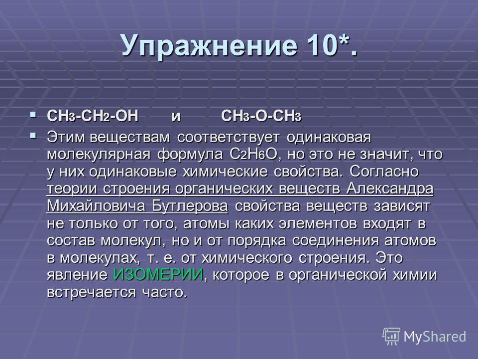Упражнение 10*. СН 3 -СН 2 -ОН и СН 3 -О-СН 3 СН 3 -СН 2 -ОН и СН 3 -О-СН 3 Этим веществам соответствует одинаковая молекулярная формула С 2 Н 6 О, но это не значит, что у них одинаковые химические свойства. Согласно теории строения органических веще