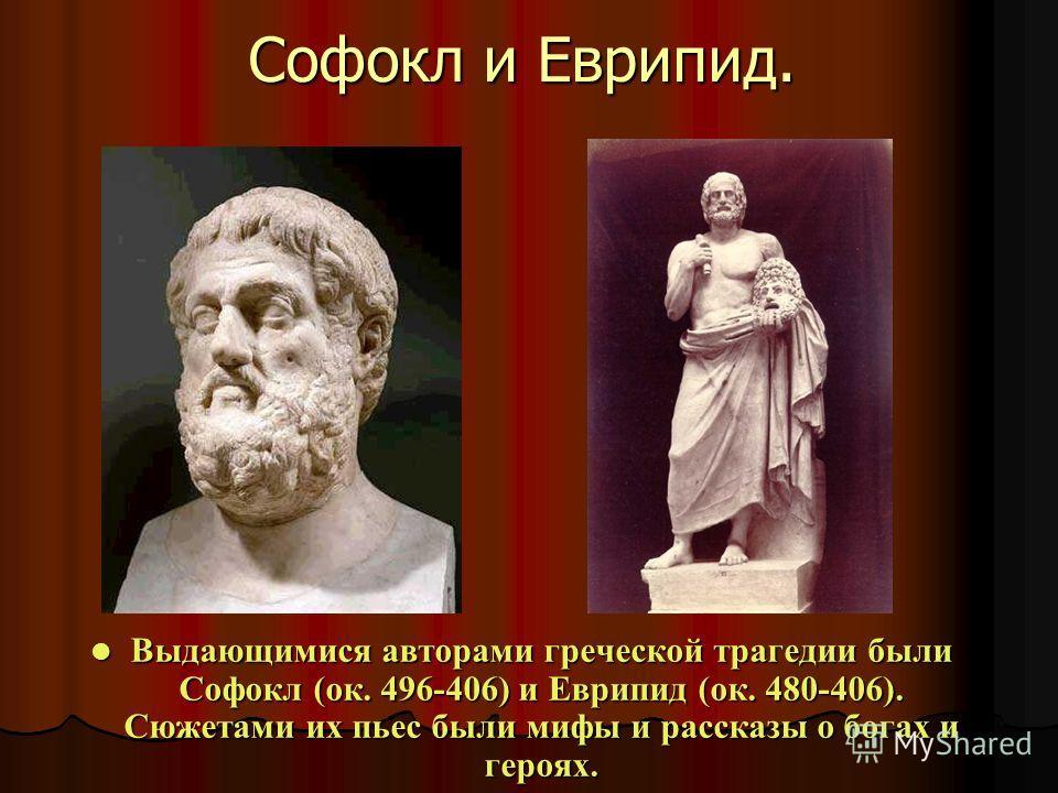 Софокл и Еврипид. Выдающимися авторами греческой трагедии были Софокл (ок. 496-406) и Еврипид (ок. 480-406). Сюжетами их пьес были мифы и рассказы о богах и героях. Выдающимися авторами греческой трагедии были Софокл (ок. 496-406) и Еврипид (ок. 480-