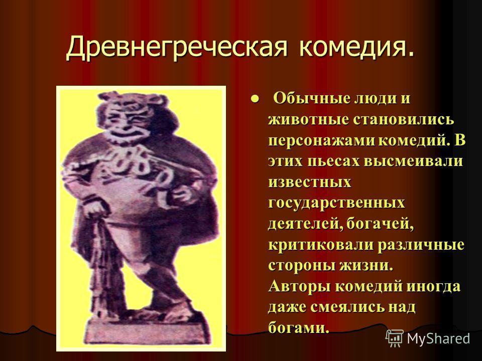 Древнегреческая комедия. Обычные люди и животные становились персонажами комедий. В этих пьесах высмеивали известных государственных деятелей, богачей, критиковали различные стороны жизни. Авторы комедий иногда даже смеялись над богами. Обычные люди