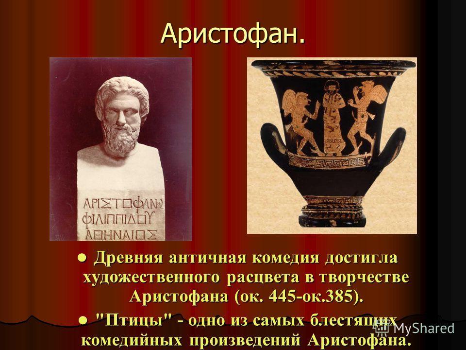 Аристофан. Древняя античная комедия достигла художественного расцвета в творчестве Аристофана (ок. 445-ок.385). Древняя античная комедия достигла художественного расцвета в творчестве Аристофана (ок. 445-ок.385).