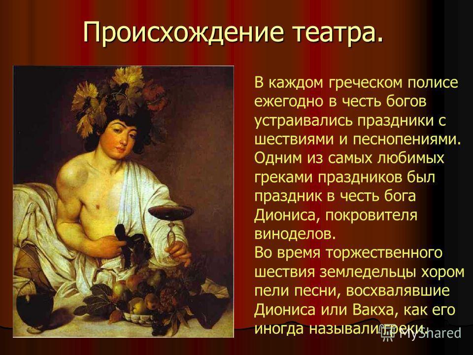 Происхождение театра. В каждом греческом полисе ежегодно в честь богов устраивались праздники с шествиями и песнопениями. Одним из самых любимых греками праздников был праздник в честь бога Диониса, покровителя виноделов. Во время торжественного шест