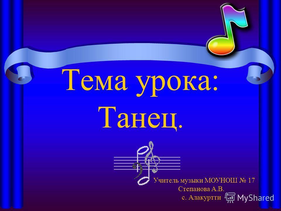 Тема урока: Танец. Учитель музыки МОУНОШ 17 Степанова А.В. с. Алакуртти