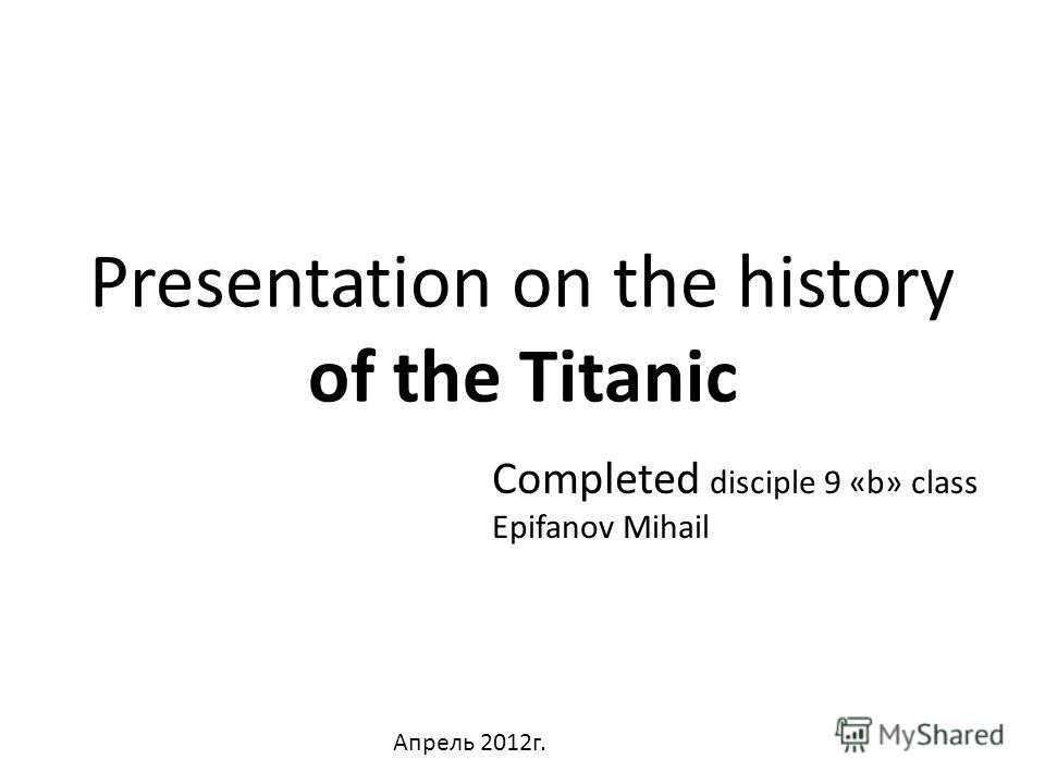 Presentation on the history of the Titanic Completed disciple 9 «b» class Epifanov Mihail Апрель 2012г.