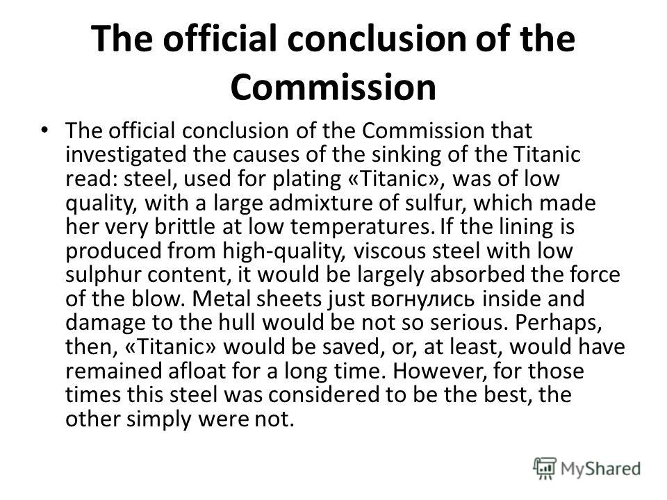 The official conclusion of the Commission The official conclusion of the Commission that investigated the causes of the sinking of the Titanic read: steel, used for plating «Titanic», was of low quality, with a large admixture of sulfur, which made h