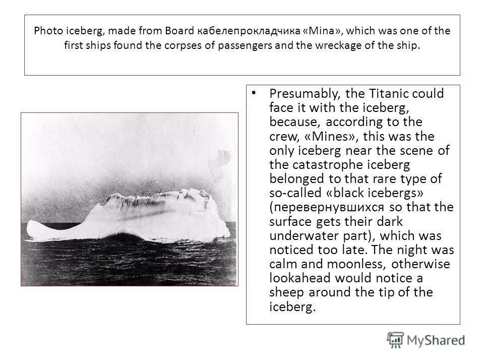 Photo iceberg, made from Board кабелепрокладчика «Mina», which was one of the first ships found the corpses of passengers and the wreckage of the ship. Presumably, the Titanic could face it with the iceberg, because, according to the crew, «Mines», t