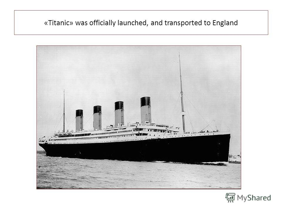 «Titanic» was officially launched, and transported to England