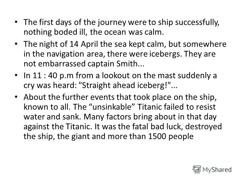The first days of the journey were to ship successfully, nothing boded ill, the ocean was calm. The night of 14 April the sea kept calm, but somewhere in the navigation area, there were icebergs. They are not embarrassed captain Smith... In 11 : 40 p