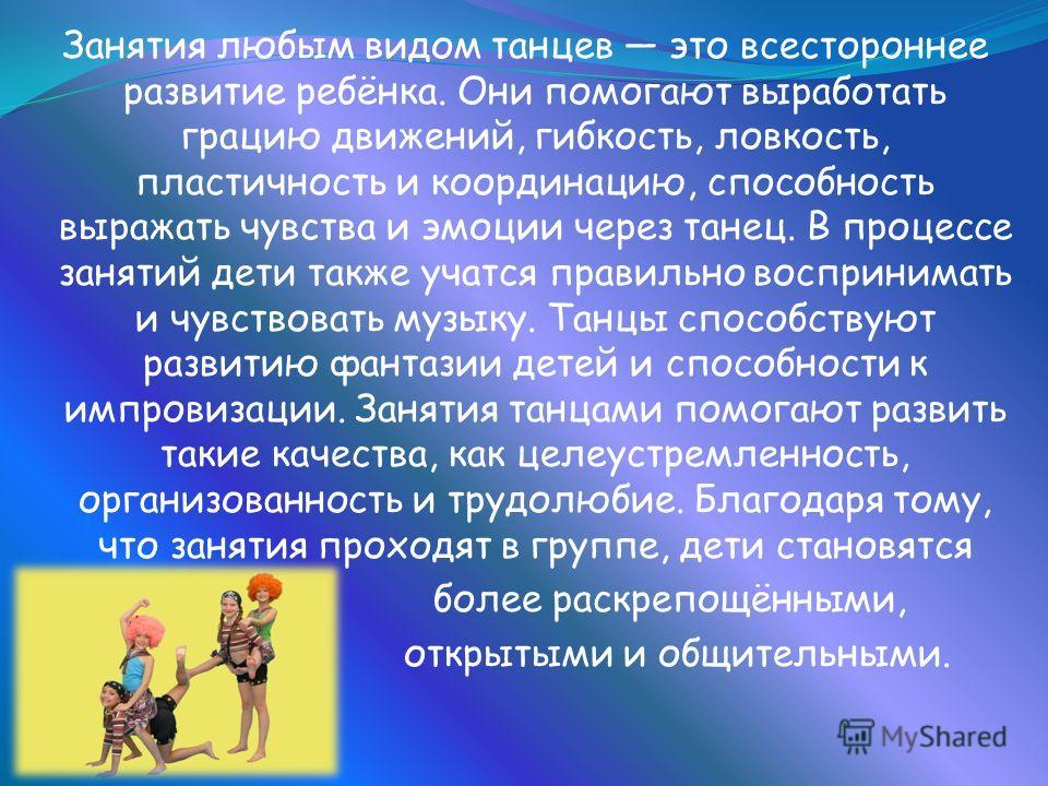 Танец - один из самых древних видов искусства. Сколько существует человечество, столько оно и танцует. Ещё в Древней Греции считалось, что для формирования развитой, полноценной личности необходимо разнонаправленное образование, поэтому музыка и танц