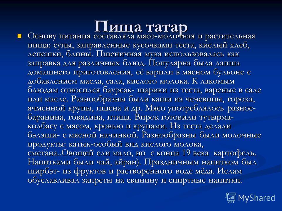 Пища татар Основу питания составляла мясо-молочная и растительная пища: супы, заправленные кусочками теста, кислый хлеб, лепешки, блины. Пшеничная мука использовалась как заправка для различных блюд. Популярна была лапша домашнего приготовления, её в