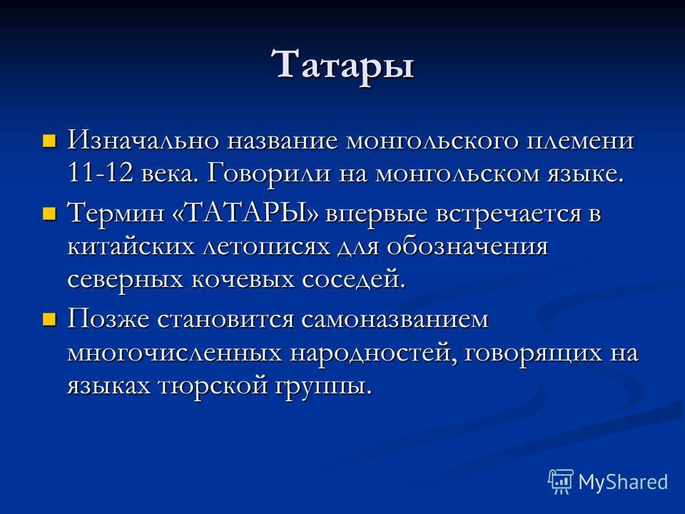 Татары Изначально название монгольского племени 11-12 века. Говорили на монгольском языке. Изначально название монгольского племени 11-12 века. Говорили на монгольском языке. Термин «ТАТАРЫ» впервые встречается в китайских летописях для обозначения с